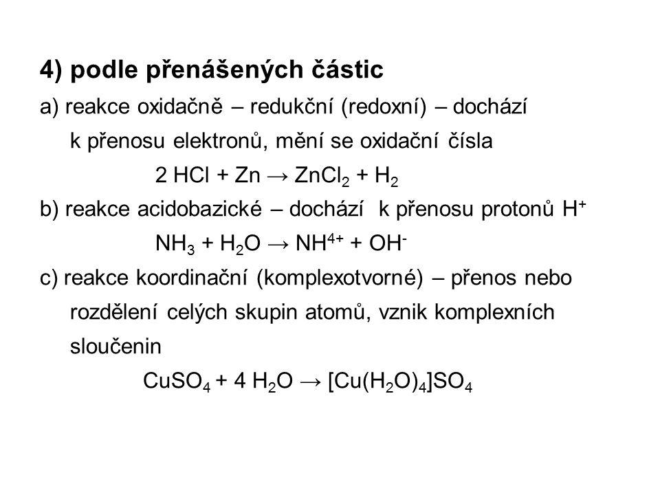 4) podle přenášených částic a) reakce oxidačně – redukční (redoxní) – dochází k přenosu elektronů, mění se oxidační čísla 2 HCl + Zn → ZnCl2 + H2 b) reakce acidobazické – dochází k přenosu protonů H+ NH3 + H2O → NH4+ + OH- c) reakce koordinační (komplexotvorné) – přenos nebo rozdělení celých skupin atomů, vznik komplexních sloučenin CuSO4 + 4 H2O → [Cu(H2O)4]SO4